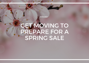 GET MOVING TO PREPARE FOR A SPRING SALE