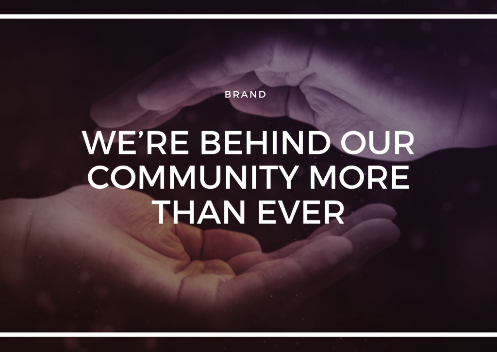 WE'RE BEHIND OUR COMMUNITY MORE THAN EVER