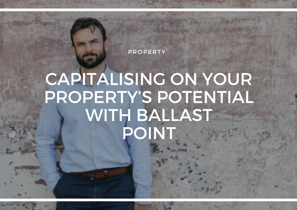 CAPITALISING ON YOUR PROPERTY'S POTENTIAL WITH BALLAST POINT