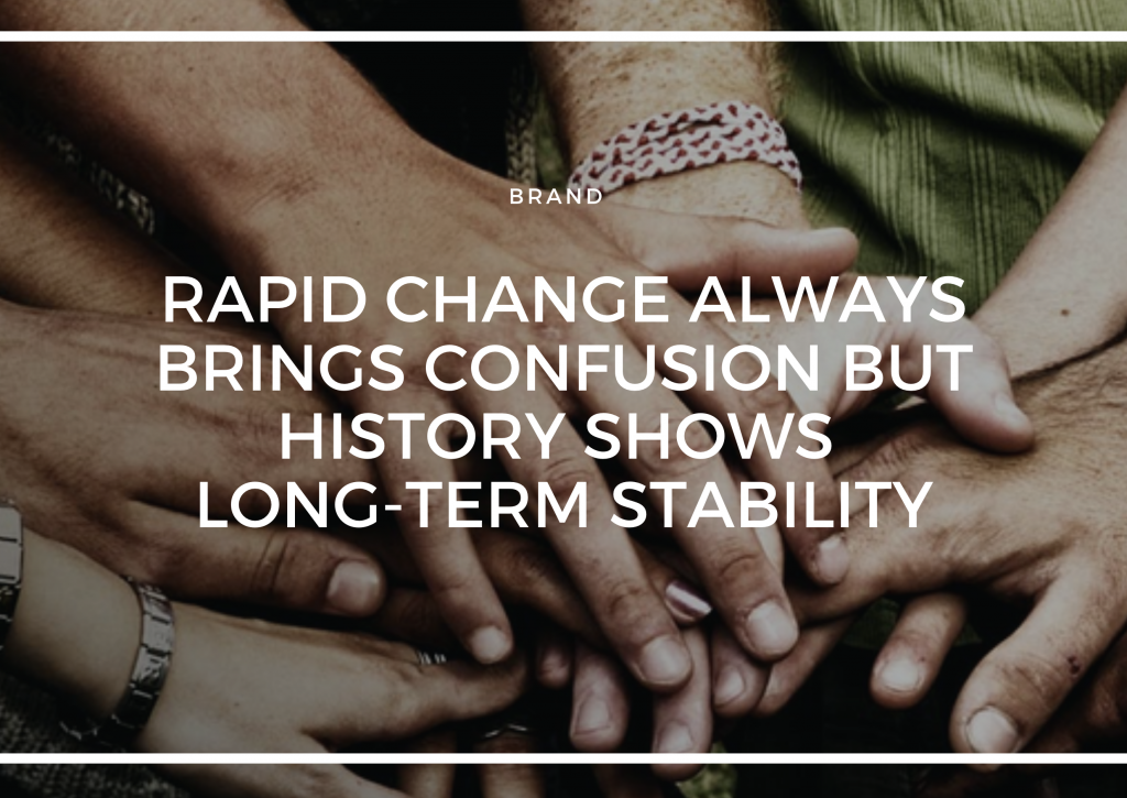 RAPID CHANGE ALWAYS BRINGS CONFUSION BUT HISTORY SHOWS LONG-TERM STABILITY