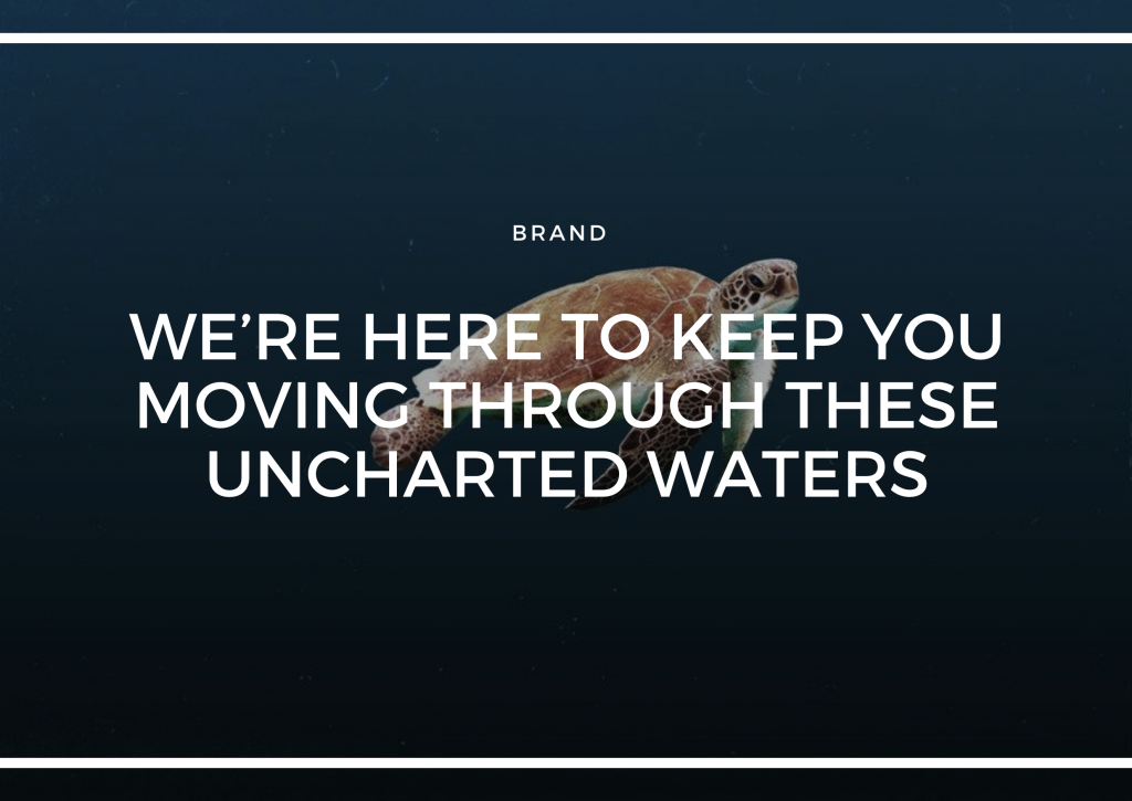 WE'RE HERE TO KEEP YOU MOVING THROUGH THESE UNCHARTED WATERS.