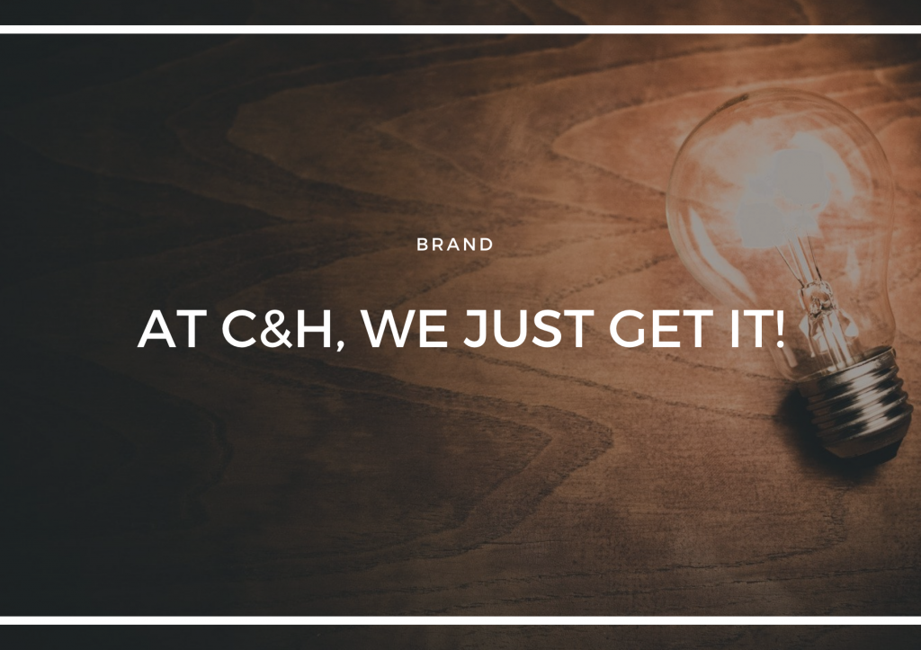 AT C&H, WE JUST GET IT!