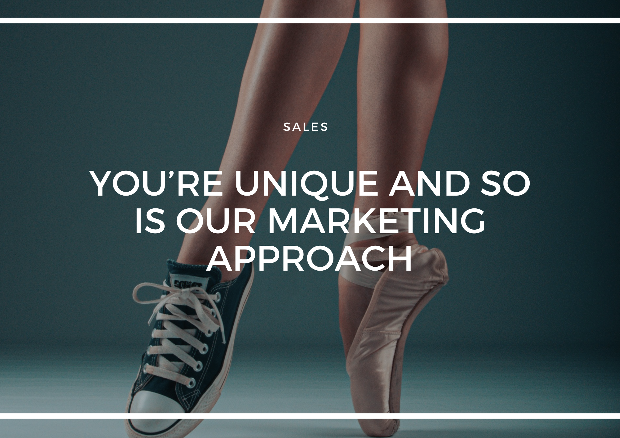 YOU'RE UNIQUE & SO IS OUR MARKETING APPROACH