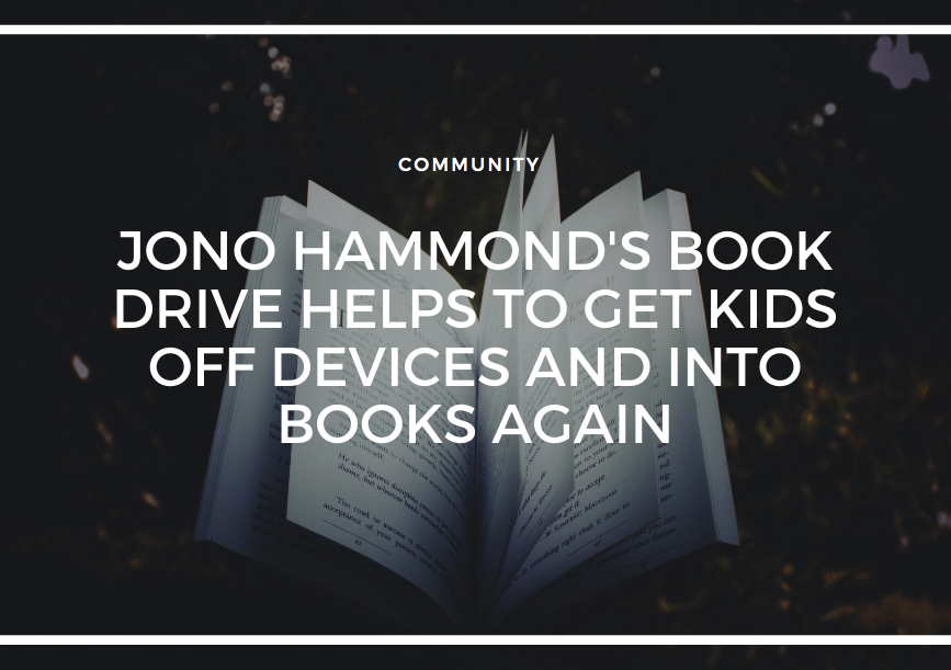 JONO HAMMOND'S BOOK DRIVE HELPS TO GET KIDS OFF DEVICES AND INTO BOOKS AGAIN