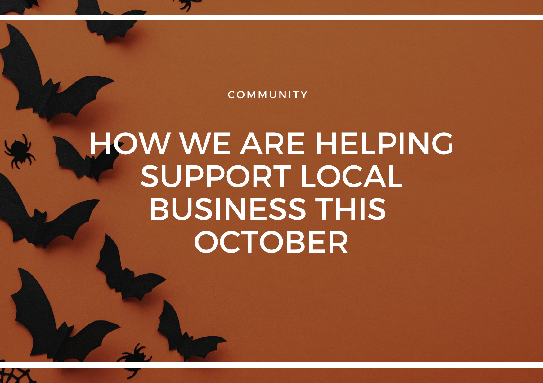 HOW WE ARE HELPING SUPPORT LOCAL BUSINESS THIS OCTOBER & YOU CAN TOO