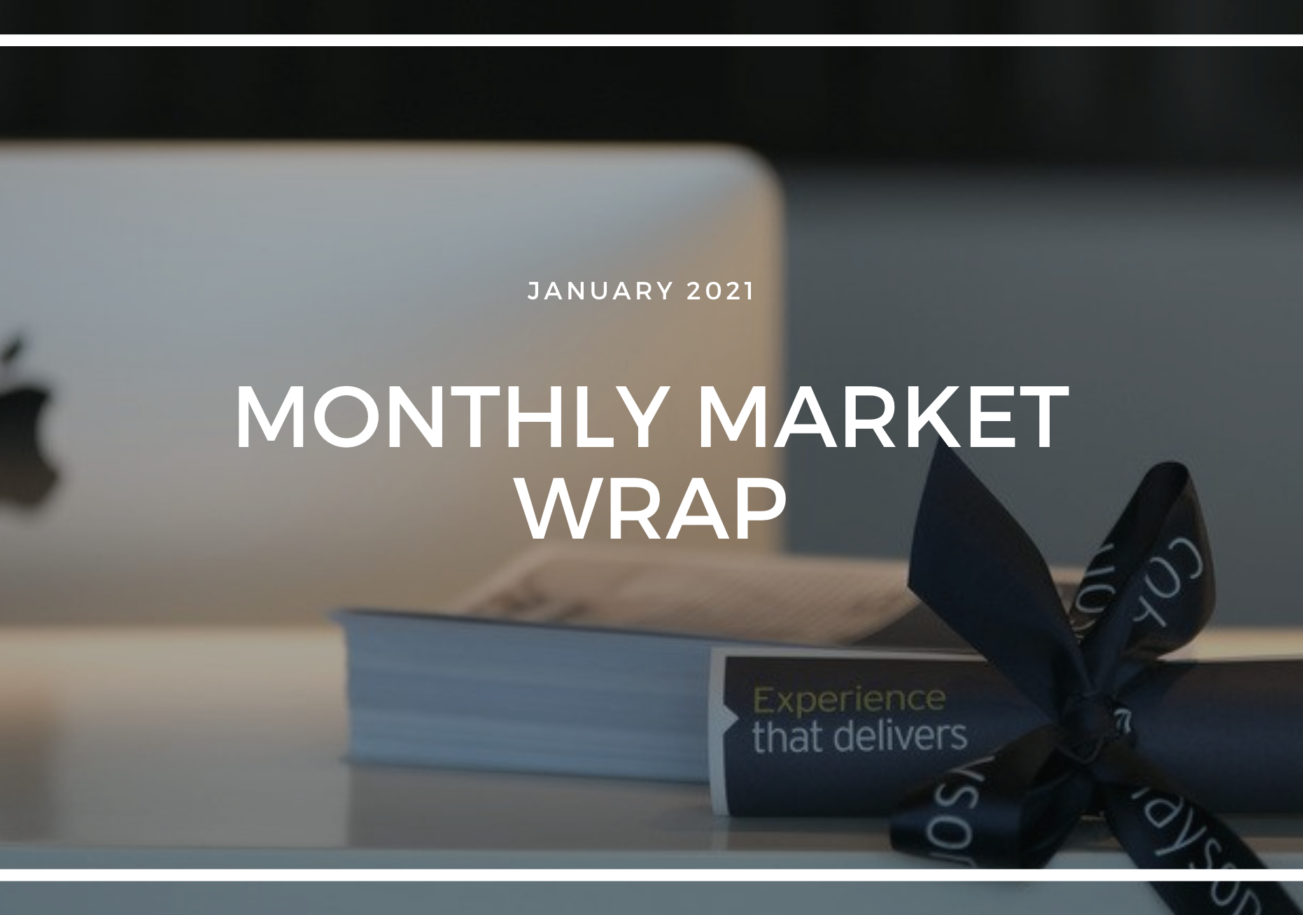 MONTHLY MARKET WRAP: JANUARY 2021