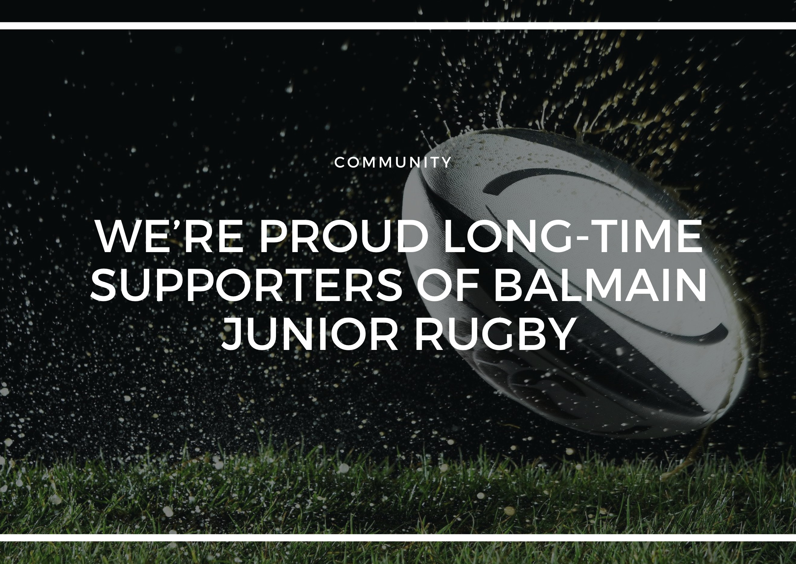 WE'RE PROUD LONG-TIME SUPPORTERS OF BALMAIN JUNIOR RUGBY