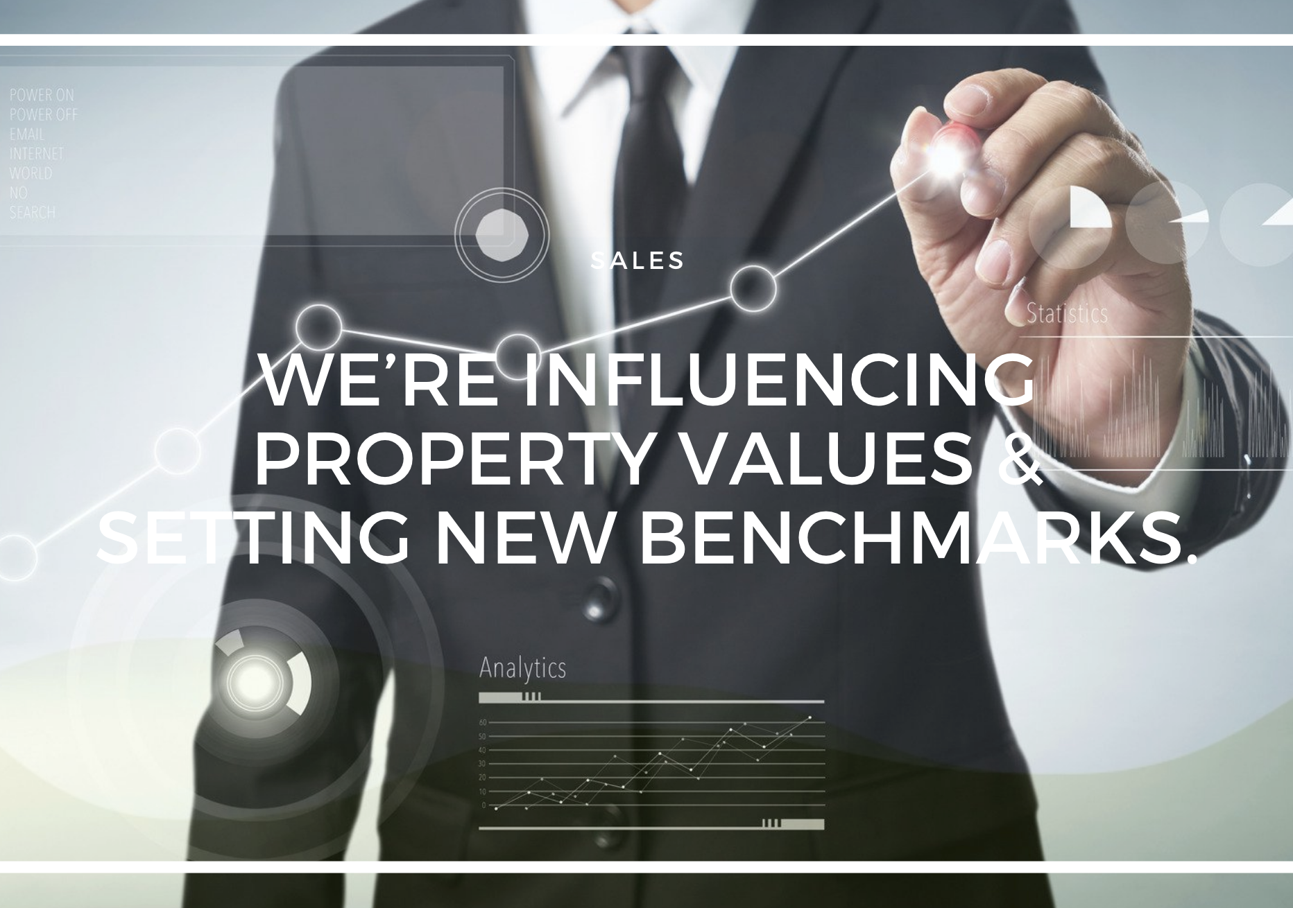WE'RE INFLUENCING PROPERTY VALUES & SETTING NEW BENCHMARKS.