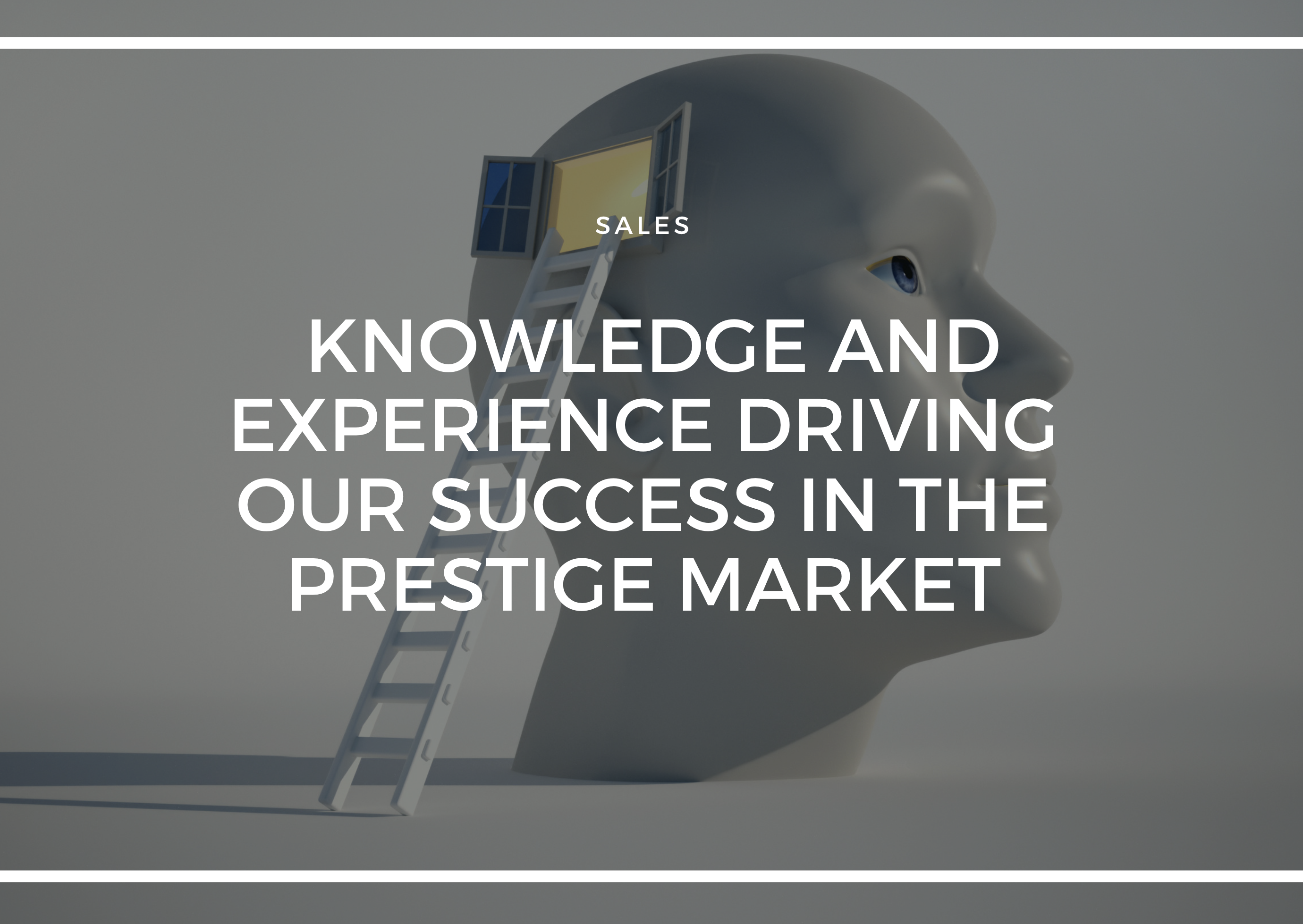 KNOWLEDGE AND EXPERIENCE DRIVING OUR SUCCESS IN THE PRESTIGE MARKET